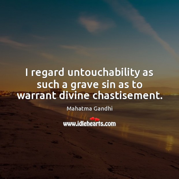 I regard untouchability as such a grave sin as to warrant divine chastisement. Image