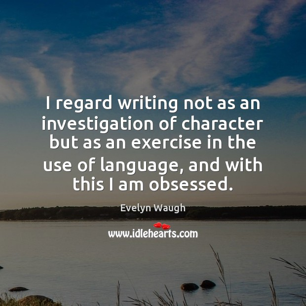 I regard writing not as an investigation of character but as an Evelyn Waugh Picture Quote