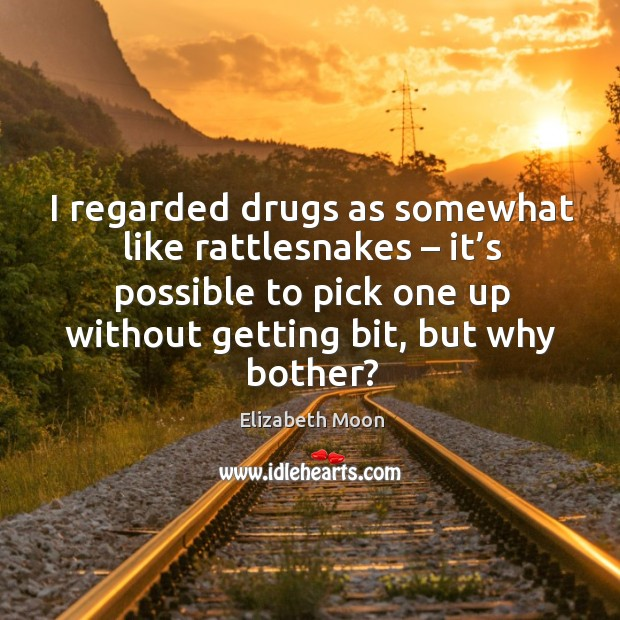 I regarded drugs as somewhat like rattlesnakes – it's possible to pick one up without getting bit, but why bother? Elizabeth Moon Picture Quote