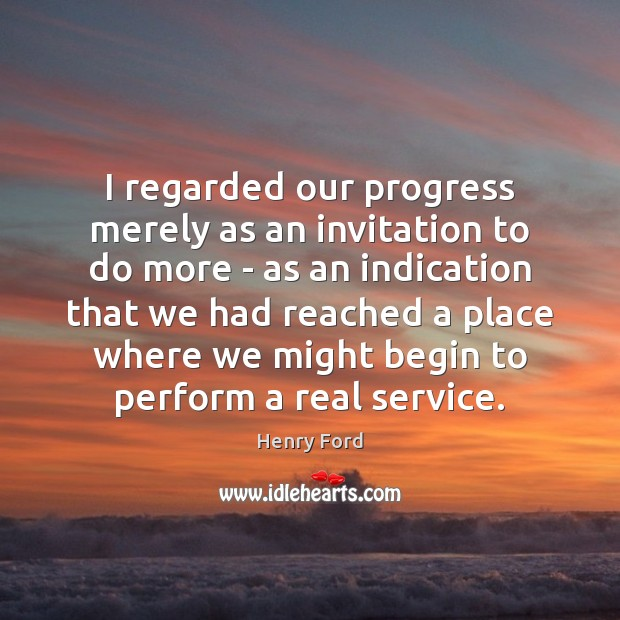 I regarded our progress merely as an invitation to do more – Henry Ford Picture Quote