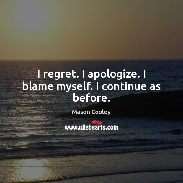 I regret. I apologize. I blame myself. I continue as before. Image