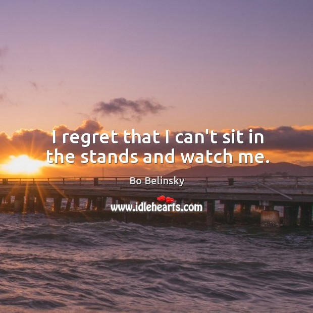 I regret that I can't sit in the stands and watch me. Image