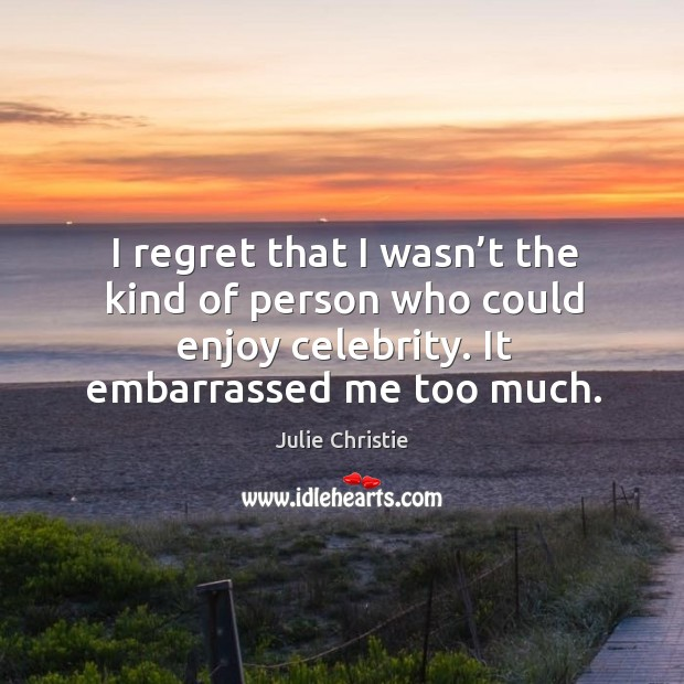 I regret that I wasn't the kind of person who could enjoy celebrity. It embarrassed me too much. Julie Christie Picture Quote