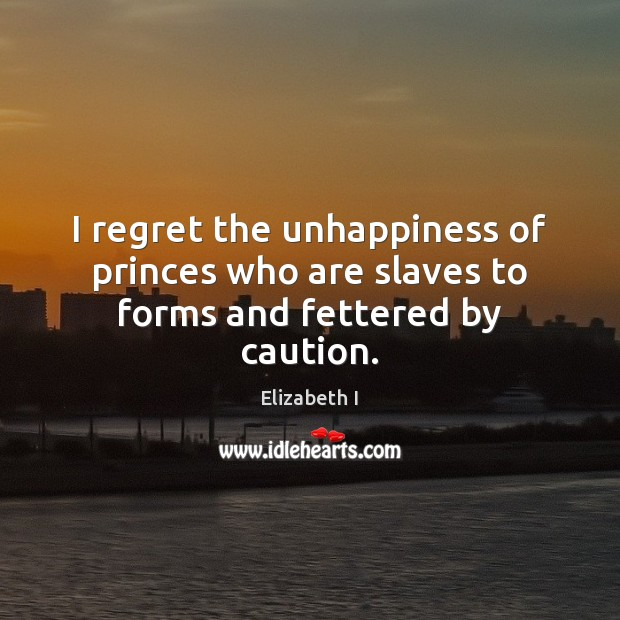 I regret the unhappiness of princes who are slaves to forms and fettered by caution. Elizabeth I Picture Quote
