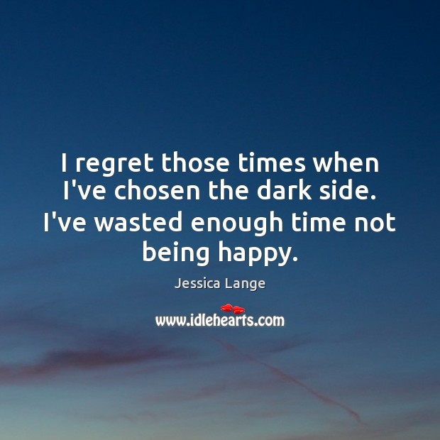 I regret those times when I've chosen the dark side. I've wasted Jessica Lange Picture Quote