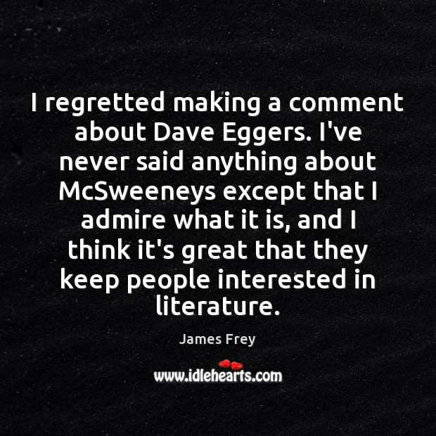 I regretted making a comment about Dave Eggers. I've never said anything Image