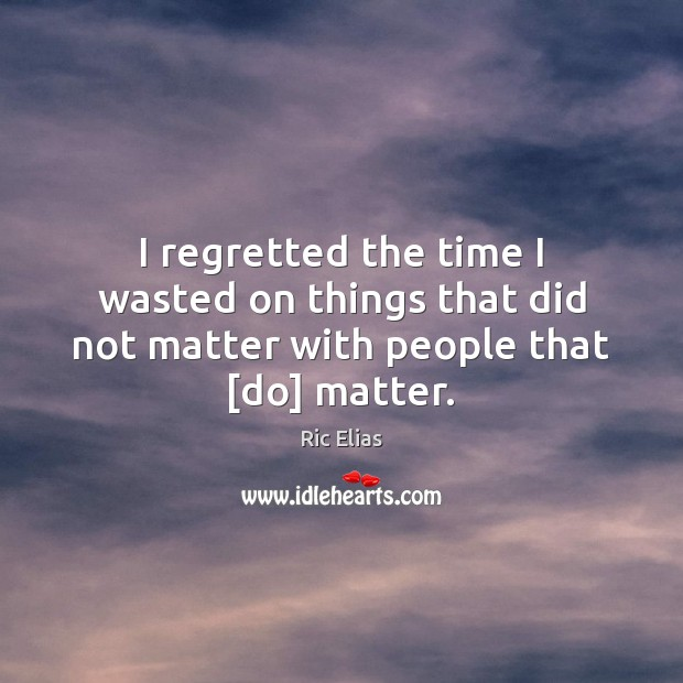 I regretted the time I wasted on things that did not matter with people that [do] matter. Image