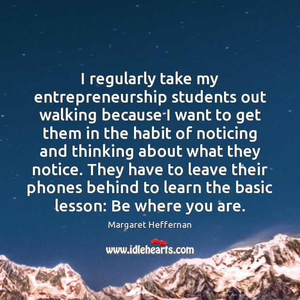 I regularly take my entrepreneurship students out walking because I want to Margaret Heffernan Picture Quote
