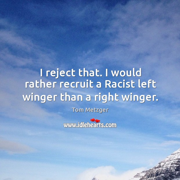 I reject that. I would rather recruit a racist left winger than a right winger. Image