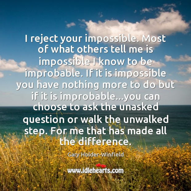 I reject your impossible. Most of what others tell me is impossible Image