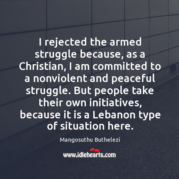 I rejected the armed struggle because, as a christian, I am committed to a nonviolent and peaceful struggle. Image