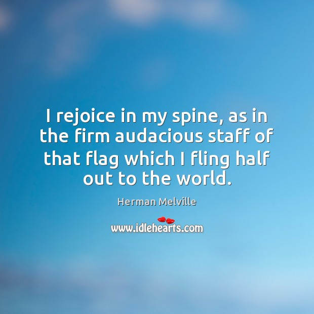 I rejoice in my spine, as in the firm audacious staff of Herman Melville Picture Quote