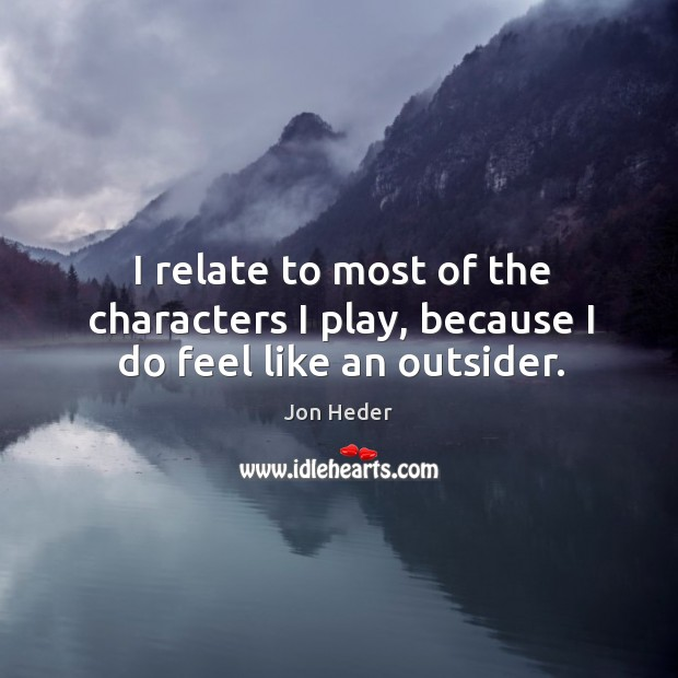 I relate to most of the characters I play, because I do feel like an outsider. Jon Heder Picture Quote