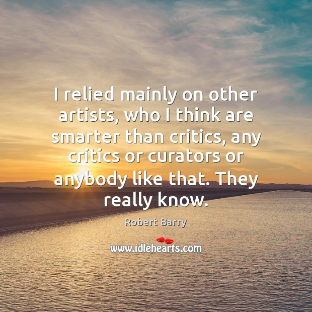 I relied mainly on other artists, who I think are smarter than Robert Barry Picture Quote