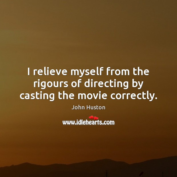 I relieve myself from the rigours of directing by casting the movie correctly. John Huston Picture Quote