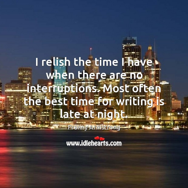 I relish the time I have when there are no interruptions. Most Franny Armstrong Picture Quote