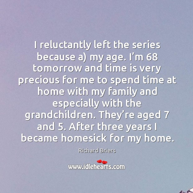 I reluctantly left the series because a) my age. Richard Briers Picture Quote