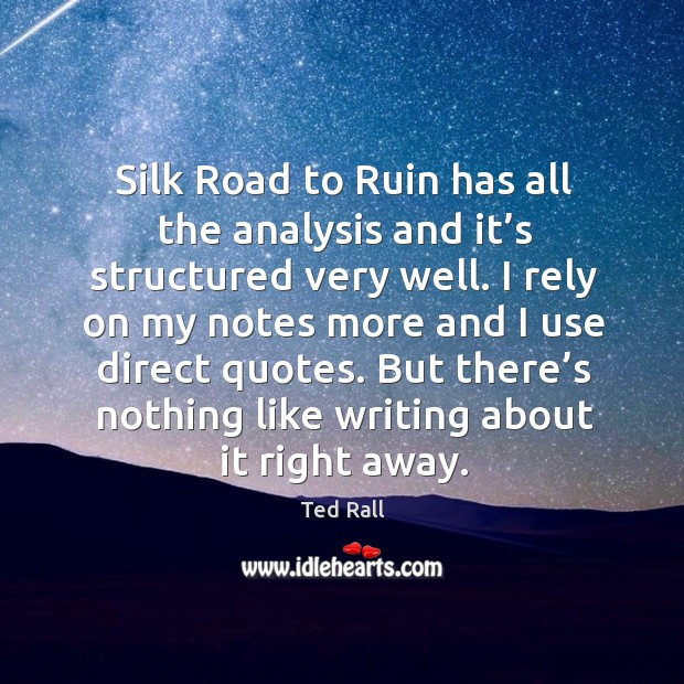 I rely on my notes more and I use direct quotes. But there's nothing like writing about it right away. Ted Rall Picture Quote