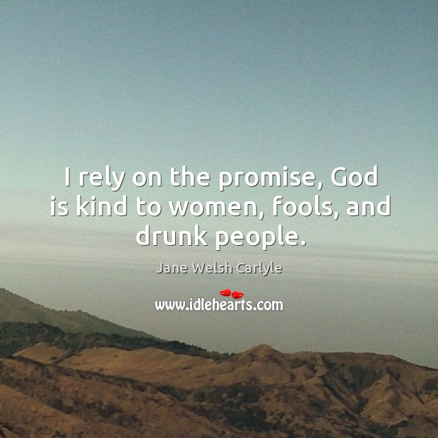 I rely on the promise, God is kind to women, fools, and drunk people. Image