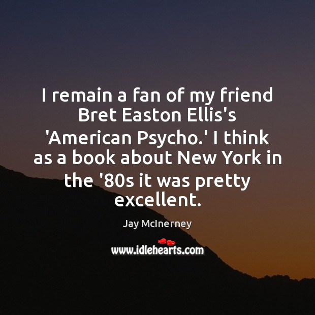 I remain a fan of my friend Bret Easton Ellis's 'American Psycho. Jay McInerney Picture Quote