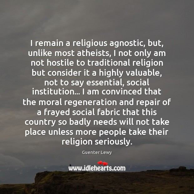 I remain a religious agnostic, but, unlike most atheists, I not only Image