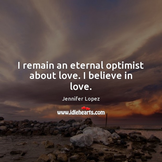 Image, I remain an eternal optimist about love. I believe in love.