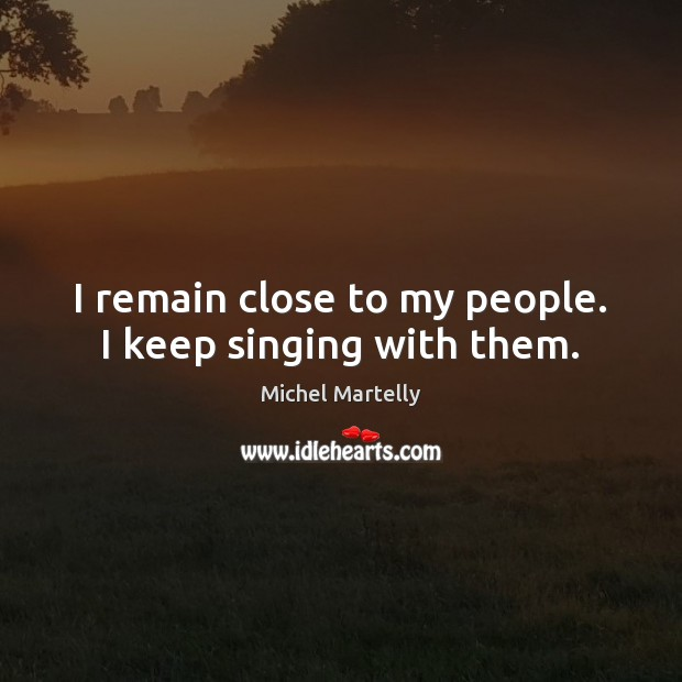 I remain close to my people. I keep singing with them. Image