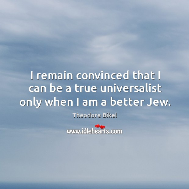 I remain convinced that I can be a true universalist only when I am a better jew. Image