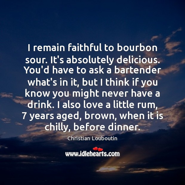 I remain faithful to bourbon sour. It's absolutely delicious. You'd have to Image