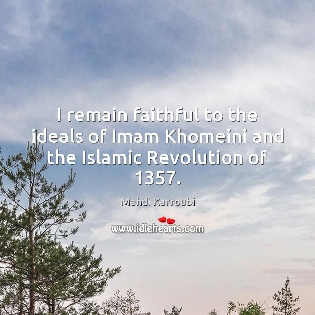 I remain faithful to the ideals of Imam Khomeini and the Islamic Revolution of 1357. Faithful Quotes Image