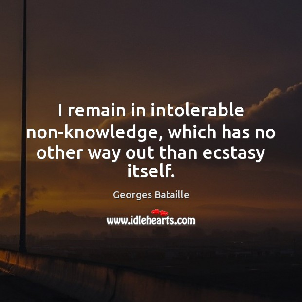 Image, I remain in intolerable non-knowledge, which has no other way out than ecstasy itself.