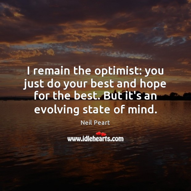 Image, I remain the optimist: you just do your best and hope for