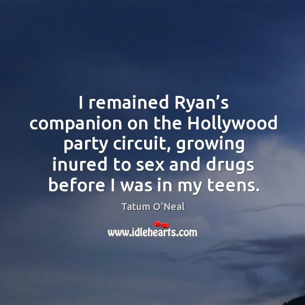 I remained ryan's companion on the hollywood party circuit, growing inured to sex and drugs before I was in my teens. Tatum O'Neal Picture Quote