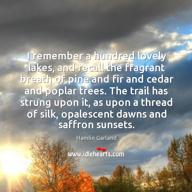 I remember a hundred lovely lakes, and recall the fragrant breath of pine and fir and Image