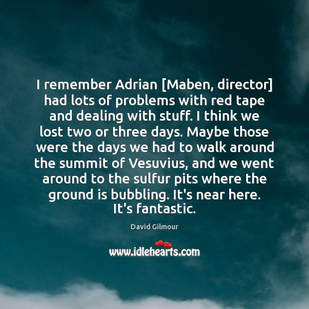 Image, I remember Adrian [Maben, director] had lots of problems with red tape