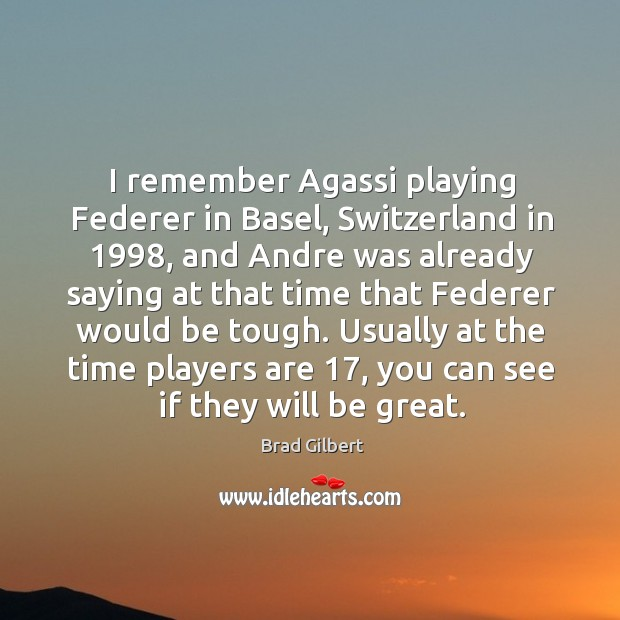 Image, I remember agassi playing federer in basel, switzerland in 1998, and andre was already