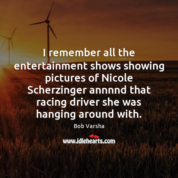 I remember all the entertainment shows showing pictures of Nicole Scherzinger annnnd Bob Varsha Picture Quote