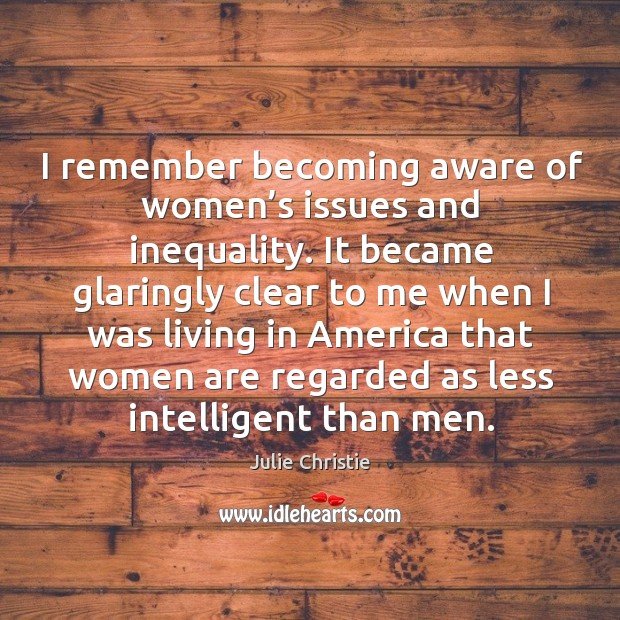 I remember becoming aware of women's issues and inequality. Julie Christie Picture Quote