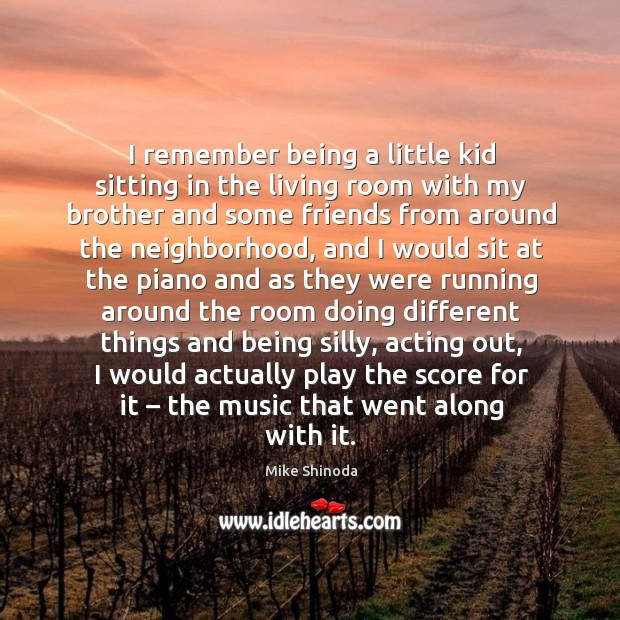 I remember being a little kid sitting in the living room with my brother and some friends from Mike Shinoda Picture Quote