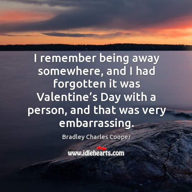 Image, I remember being away somewhere, and I had forgotten it was valentine's day with a person, and that was very embarrassing.