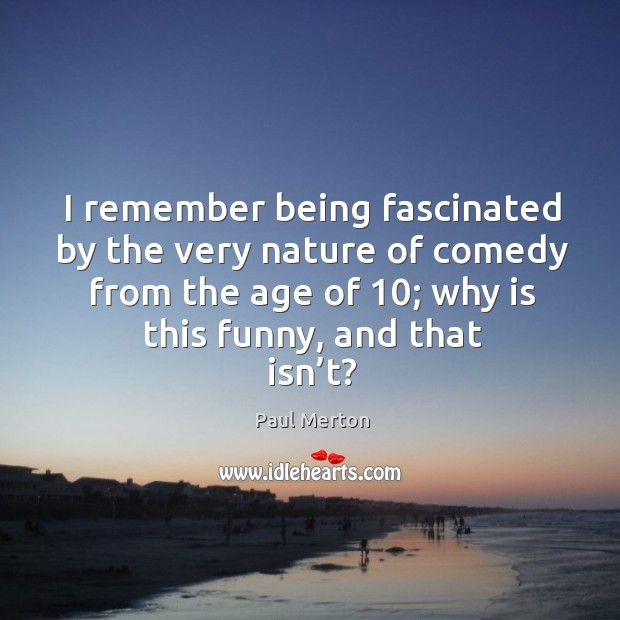 I remember being fascinated by the very nature of comedy from the age of 10; why is this funny, and that isn't? Paul Merton Picture Quote