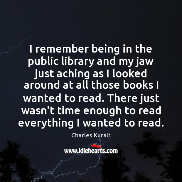 I remember being in the public library and my jaw just aching Charles Kuralt Picture Quote