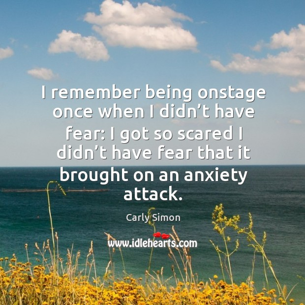 I remember being onstage once when I didn't have fear: Image