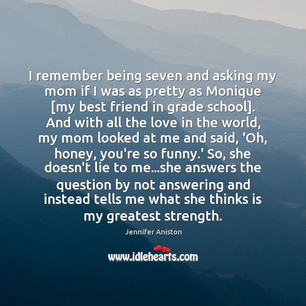 I remember being seven and asking my mom if I was as Jennifer Aniston Picture Quote
