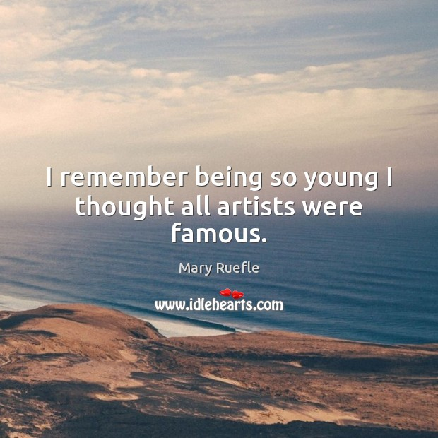 I remember being so young I thought all artists were famous. Mary Ruefle Picture Quote