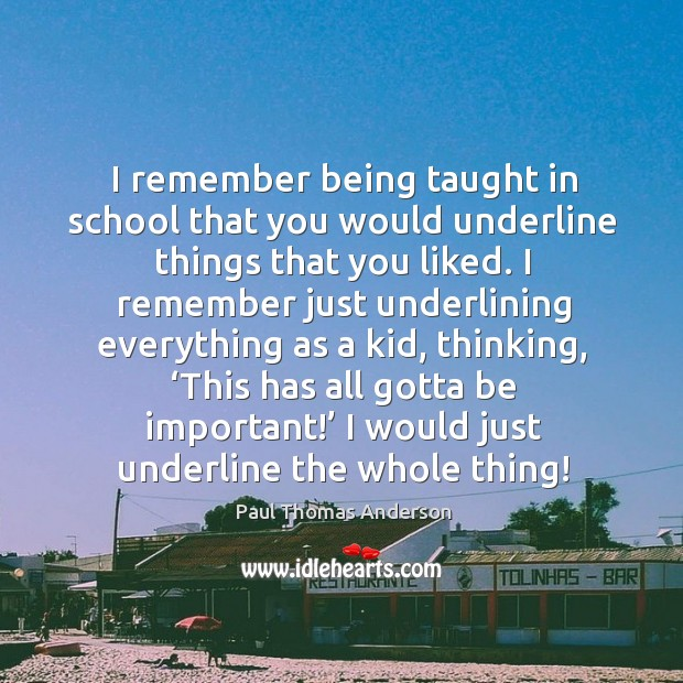 I remember being taught in school that you would underline things that you liked. Paul Thomas Anderson Picture Quote