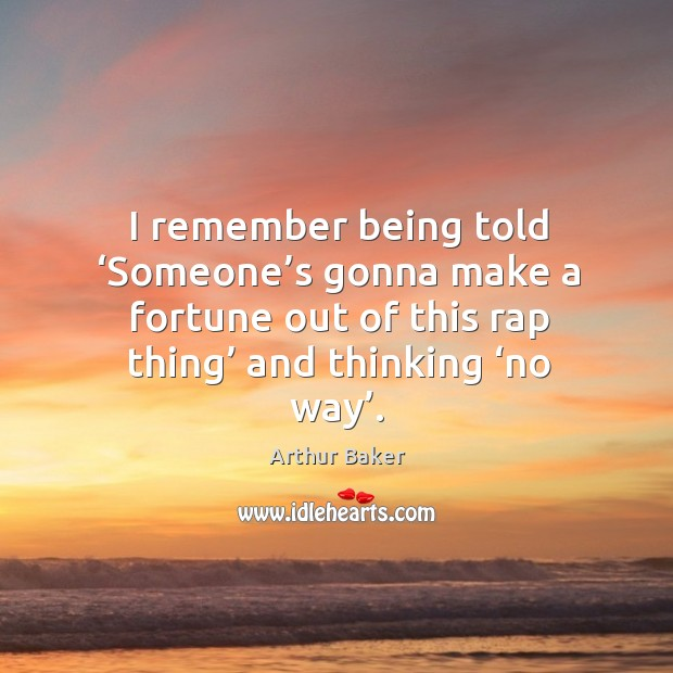 I remember being told 'someone's gonna make a fortune out of this rap thing' and thinking 'no way'. Image
