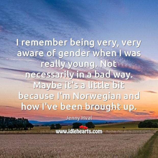 I remember being very, very aware of gender when I was really Image