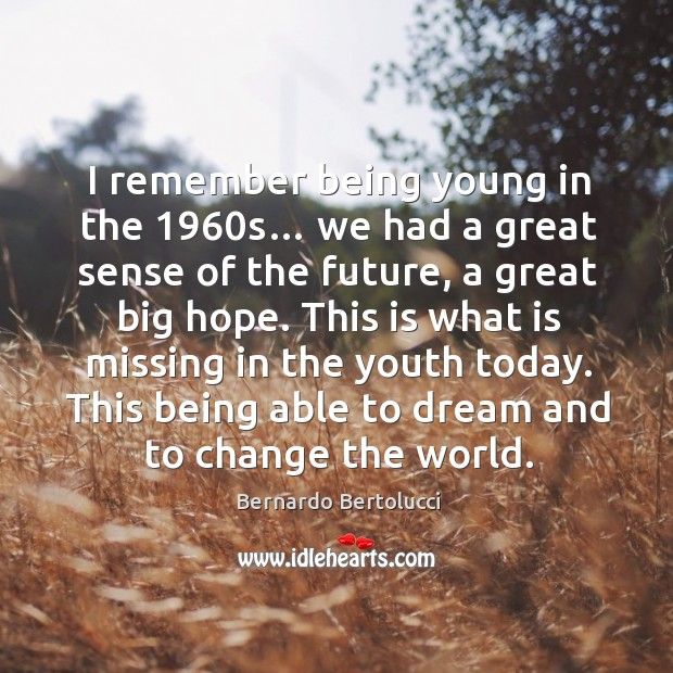 I remember being young in the 1960s… we had a great sense of the future, a great big hope. Image