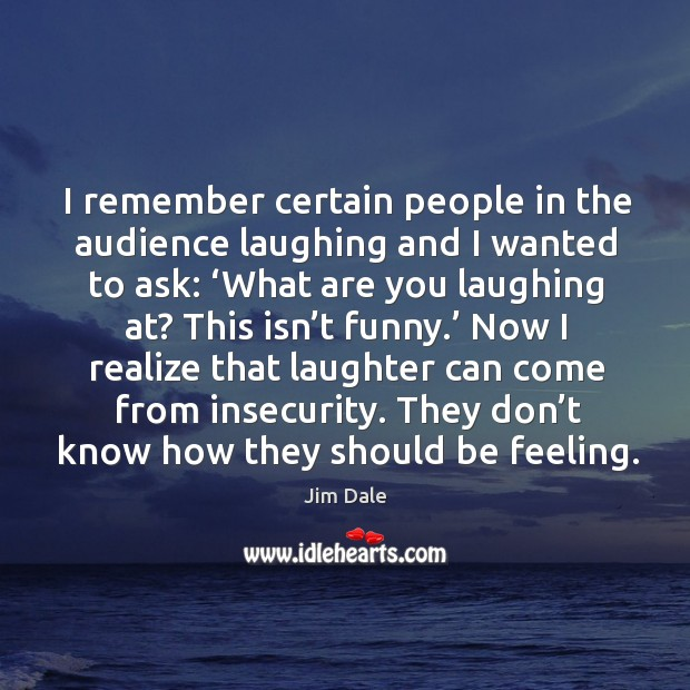 I remember certain people in the audience laughing and I wanted to ask: 'what are you laughing at? Image